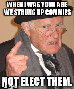Strung up Commies  | WHEN I WAS YOUR AGE WE STRUNG UP COMMIES NOT ELECT THEM. | image tagged in memes,back in my day,communism | made w/ Imgflip meme maker
