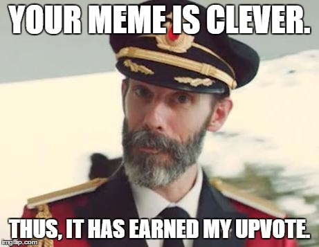 you know who this is | YOUR MEME IS CLEVER. THUS, IT HAS EARNED MY UPVOTE. | image tagged in you know who this is | made w/ Imgflip meme maker
