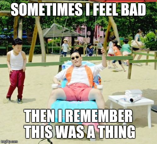 Like really? What were we thinking? |  SOMETIMES I FEEL BAD; THEN I REMEMBER THIS WAS A THING | image tagged in memes,gangnam style,why god why | made w/ Imgflip meme maker