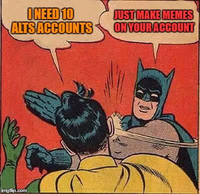 Batman Slapping Robin Meme | I NEED 10 ALTS ACCOUNTS JUST MAKE MEMES ON YOUR ACCOUNT | image tagged in memes,batman slapping robin | made w/ Imgflip meme maker
