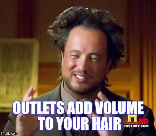 Ancient Aliens Meme | OUTLETS ADD VOLUME TO YOUR HAIR | image tagged in memes,ancient aliens | made w/ Imgflip meme maker