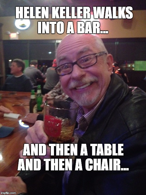 My Best Friend Charlie 010 | HELEN KELLER WALKS INTO A BAR... AND THEN A TABLE AND THEN A CHAIR... | image tagged in helen keller,bar,my best friend charlie,funny,drinking | made w/ Imgflip meme maker