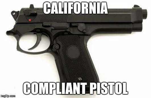 The way it is going n CA... | CALIFORNIA COMPLIANT PISTOL | image tagged in guns,california | made w/ Imgflip meme maker