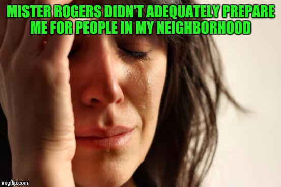 First World Problems Meme | MISTER ROGERS DIDN'T ADEQUATELY PREPARE ME FOR PEOPLE IN MY NEIGHBORHOOD | image tagged in memes,first world problems | made w/ Imgflip meme maker
