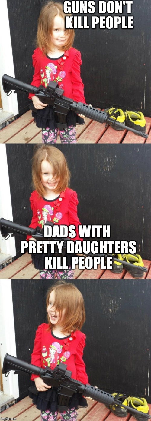GIRL WITH GUN | GUNS DON'T KILL PEOPLE DADS WITH PRETTY DAUGHTERS KILL PEOPLE | image tagged in girl with gun | made w/ Imgflip meme maker