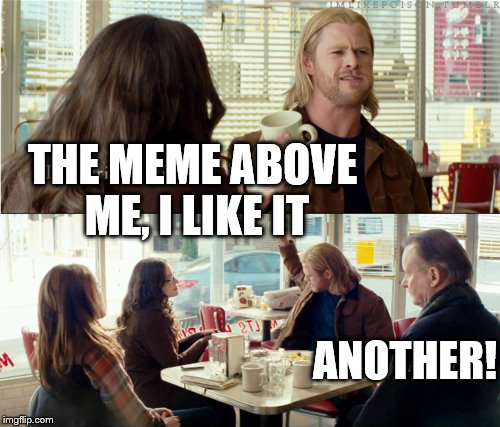Give me more | THE MEME ABOVE ME, I LIKE IT ANOTHER! | image tagged in thor,memes,another,like | made w/ Imgflip meme maker