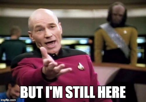 Picard Wtf Meme | BUT I'M STILL HERE | image tagged in memes,picard wtf | made w/ Imgflip meme maker