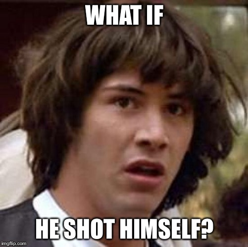 Conspiracy Keanu Meme | WHAT IF HE SHOT HIMSELF? | image tagged in memes,conspiracy keanu | made w/ Imgflip meme maker