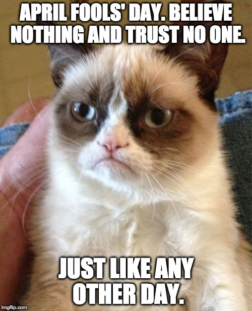 You got jokes? Don't care. | APRIL FOOLS' DAY. BELIEVE NOTHING AND TRUST NO ONE. JUST LIKE ANY OTHER DAY. | image tagged in memes,grumpy cat,april fools | made w/ Imgflip meme maker