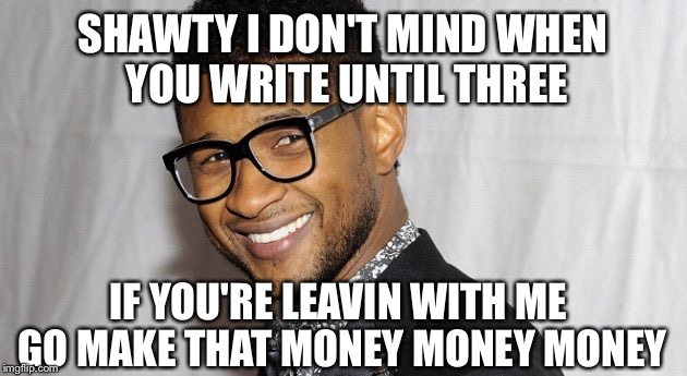 Usher | SHAWTY I DON'T MIND WHEN YOU WRITE UNTIL THREE IF YOU'RE LEAVIN WITH ME GO MAKE THAT MONEY MONEY MONEY | image tagged in usher | made w/ Imgflip meme maker