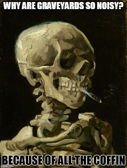 Bad Joke Van Gogh - Born March 30, 1853 - Smoking Skeleton 1885 - Died July 29, 1890 | WHY ARE GRAVEYARDS SO NOISY? BECAUSE OF ALL THE COFFIN | image tagged in memes,smoking skeleton,bad joke vincent van gogh | made w/ Imgflip meme maker