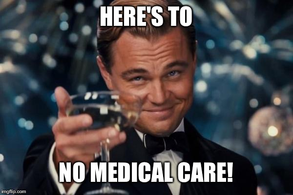 Leonardo Dicaprio Cheers Meme | HERE'S TO NO MEDICAL CARE! | image tagged in memes,leonardo dicaprio cheers | made w/ Imgflip meme maker