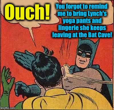 Batman Slapping Robin Meme | Ouch! You forgot to remind me to bring Lynch's yoga pants and lingerie she keeps leaving at the Bat Cave! | image tagged in memes,batman slapping robin | made w/ Imgflip meme maker