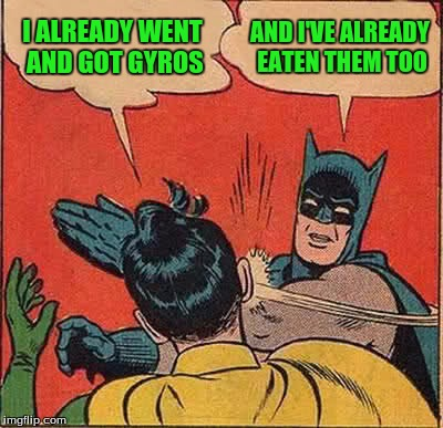 Batman Slapping Robin Meme | I ALREADY WENT AND GOT GYROS AND I'VE ALREADY EATEN THEM TOO | image tagged in memes,batman slapping robin | made w/ Imgflip meme maker