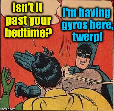 Batman Slapping Robin Meme | Isn't it past your bedtime? I'm having gyros here, twerp! | image tagged in memes,batman slapping robin | made w/ Imgflip meme maker