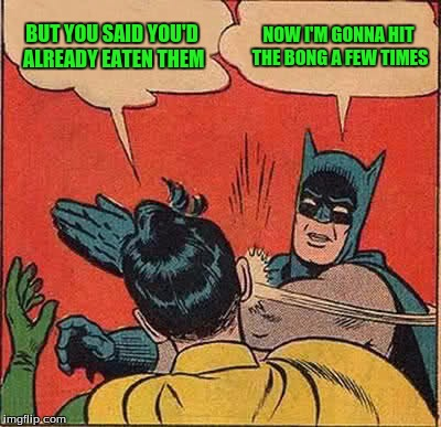 Batman Slapping Robin Meme | BUT YOU SAID YOU'D ALREADY EATEN THEM NOW I'M GONNA HIT THE BONG A FEW TIMES | image tagged in memes,batman slapping robin | made w/ Imgflip meme maker