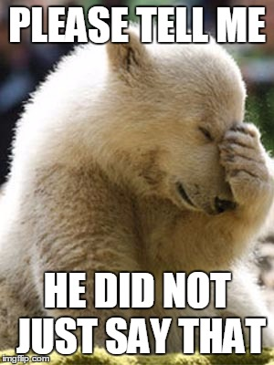 Facepalm Bear |  PLEASE TELL ME; HE DID NOT JUST SAY THAT | image tagged in memes,facepalm bear | made w/ Imgflip meme maker