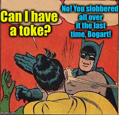 Batman Slapping Robin Meme | Can I have a toke? No! You slobbered all over it the last time, Bogart! | image tagged in memes,batman slapping robin | made w/ Imgflip meme maker