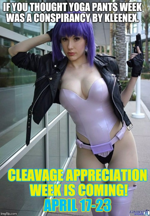 IF YOU THOUGHT YOGA PANTS WEEK WAS A CONSPIRANCY BY KLEENEX. CLEAVAGE APPRECIATION WEEK IS COMING! APRIL 17-23 | made w/ Imgflip meme maker