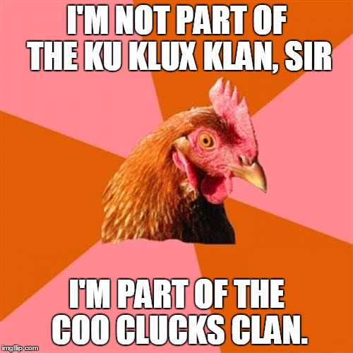 Anti Joke Chicken Meme | I'M NOT PART OF THE KU KLUX KLAN, SIR I'M PART OF THE COO CLUCKS CLAN. | image tagged in memes,anti joke chicken | made w/ Imgflip meme maker