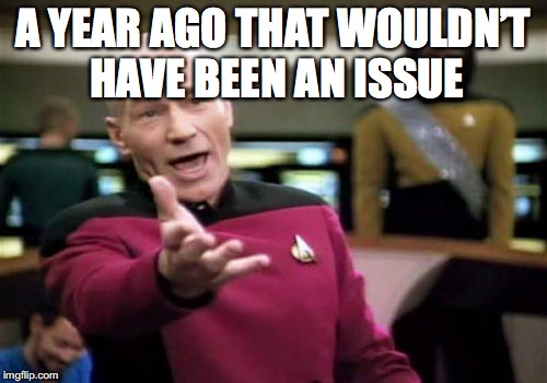 Picard Wtf Meme | A YEAR AGO THAT WOULDN'T HAVE BEEN AN ISSUE | image tagged in memes,picard wtf | made w/ Imgflip meme maker