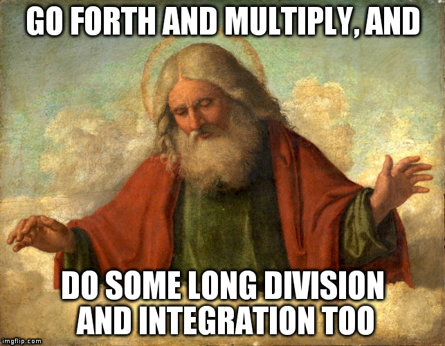 God commands us to multiply and do some other stuff too. | GO FORTH AND MULTIPLY, AND DO SOME LONG DIVISION AND INTEGRATION TOO | image tagged in religion,anti-religion,math,missing bible verse,bible humour | made w/ Imgflip meme maker