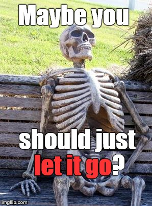 Waiting Skeleton Meme | Maybe you should just let it go? let it go | image tagged in memes,waiting skeleton | made w/ Imgflip meme maker