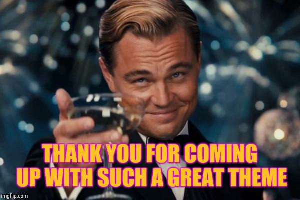 Leonardo Dicaprio Cheers Meme | THANK YOU FOR COMING UP WITH SUCH A GREAT THEME | image tagged in memes,leonardo dicaprio cheers | made w/ Imgflip meme maker