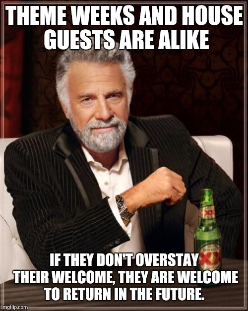 The Most Interesting Man In The World Meme | THEME WEEKS AND HOUSE GUESTS ARE ALIKE IF THEY DON'T OVERSTAY THEIR WELCOME, THEY ARE WELCOME TO RETURN IN THE FUTURE. | image tagged in memes,the most interesting man in the world | made w/ Imgflip meme maker