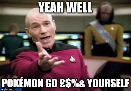 Picard Wtf Meme | YEAH WELL POKÉMON GO £$%& YOURSELF | image tagged in memes,picard wtf | made w/ Imgflip meme maker