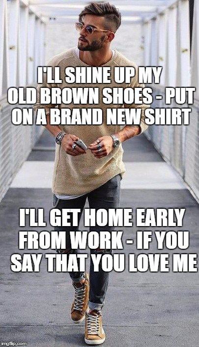 I'LL SHINE UP MY OLD BROWN SHOES - PUT ON A BRAND NEW SHIRT I'LL GET HOME EARLY FROM WORK - IF YOU SAY THAT YOU LOVE ME | made w/ Imgflip meme maker