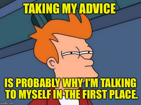 Futurama Fry Meme | TAKING MY ADVICE IS PROBABLY WHY I'M TALKING TO MYSELF IN THE FIRST PLACE. | image tagged in memes,futurama fry | made w/ Imgflip meme maker