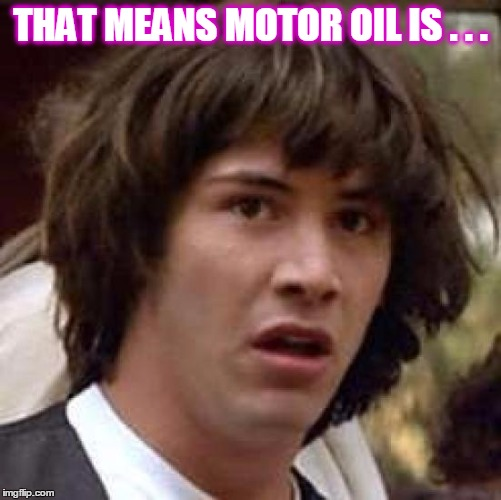 Conspiracy Keanu Meme | THAT MEANS MOTOR OIL IS . . . | image tagged in memes,conspiracy keanu | made w/ Imgflip meme maker