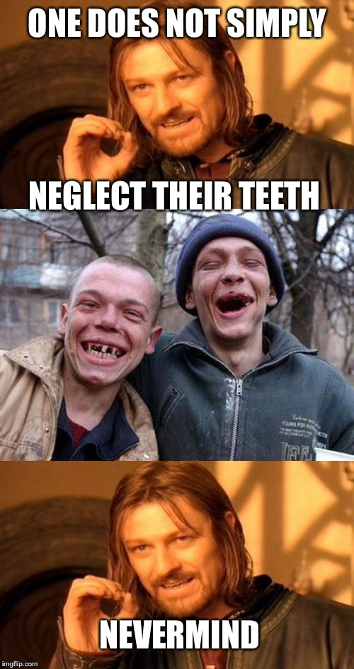 ONE DOES NOT SIMPLY NEGLECT THEIR TEETH NEVERMIND | made w/ Imgflip meme maker