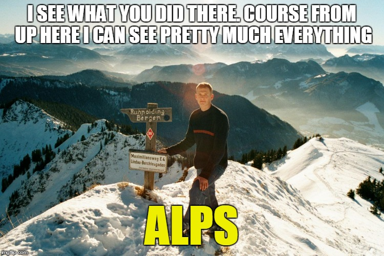 I SEE WHAT YOU DID THERE. COURSE FROM UP HERE I CAN SEE PRETTY MUCH EVERYTHING ALPS | made w/ Imgflip meme maker