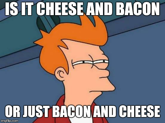 As long as im toasted  | IS IT CHEESE AND BACON OR JUST BACON AND CHEESE | image tagged in memes,futurama fry,bacon meme,cheese,bacon and cheese,funny meme | made w/ Imgflip meme maker