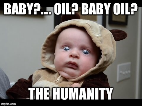 BABY?.... OIL? BABY OIL? THE HUMANITY | made w/ Imgflip meme maker