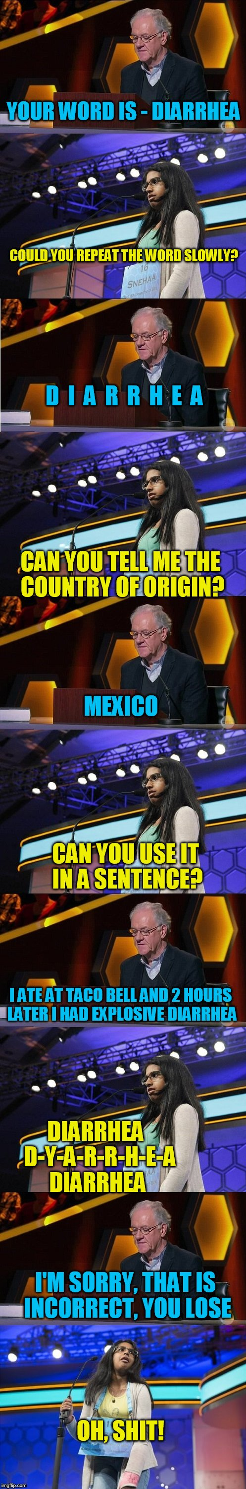 Spelling Bee runner up - just a little long meme! | YOUR WORD IS - DIARRHEA OH, SHIT! COULD YOU REPEAT THE WORD SLOWLY? D  I  A  R  R  H  E  A CAN YOU TELL ME THE COUNTRY OF ORIGIN? MEXICO CAN | image tagged in tammyfaye | made w/ Imgflip meme maker