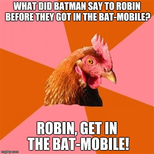 Anti-Joke Chicken | WHAT DID BATMAN SAY TO ROBIN BEFORE THEY GOT IN THE BAT-MOBILE? ROBIN, GET IN THE BAT-MOBILE! | image tagged in memes,anti joke chicken | made w/ Imgflip meme maker