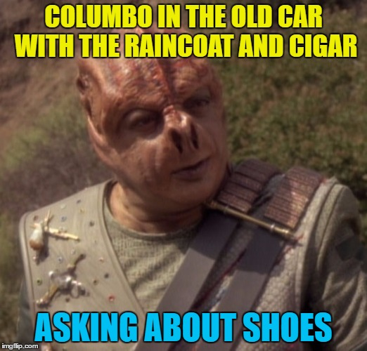 Just one more thing... :) | COLUMBO IN THE OLD CAR WITH THE RAINCOAT AND CIGAR ASKING ABOUT SHOES | image tagged in darmok,memes,columbo,tv,star trek,detectives | made w/ Imgflip meme maker