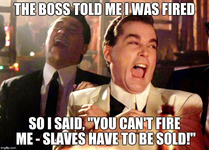 "Good Fellas Hilarious Meme | THE BOSS TOLD ME I WAS FIRED SO I SAID, ""YOU CAN'T FIRE ME - SLAVES HAVE TO BE SOLD!"" 