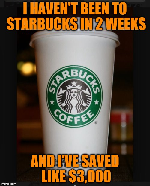 True--I promise :) | I HAVEN'T BEEN TO STARBUCKS IN 2 WEEKS AND I'VE SAVED LIKE $3,000 | image tagged in starbucks | made w/ Imgflip meme maker