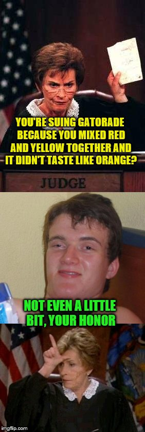 What??? | YOU'RE SUING GATORADE BECAUSE YOU MIXED RED AND YELLOW TOGETHER AND IT DIDN'T TASTE LIKE ORANGE? NOT EVEN A LITTLE BIT, YOUR HONOR | image tagged in judge judy unimpressed | made w/ Imgflip meme maker