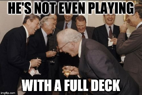 Laughing Men In Suits Meme | HE'S NOT EVEN PLAYING WITH A FULL DECK | image tagged in memes,laughing men in suits | made w/ Imgflip meme maker