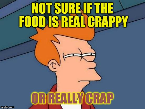 It kinda leaves a funny taste in my mouth | NOT SURE IF THE FOOD IS REAL CRAPPY OR REALLY CRAP | image tagged in memes,futurama fry | made w/ Imgflip meme maker