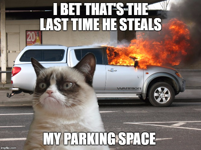 Grumpy Cat Fire Car | I BET THAT'S THE LAST TIME HE STEALS MY PARKING SPACE | image tagged in grumpy cat fire car | made w/ Imgflip meme maker