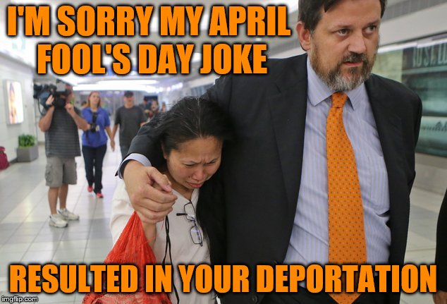 April Fool's Day Joke Gone Bad | I'M SORRY MY APRIL FOOL'S DAY JOKE RESULTED IN YOUR DEPORTATION | image tagged in deportation,april fools,april fools day,joke,memes,funny | made w/ Imgflip meme maker