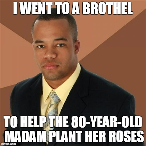 I WENT TO A BROTHEL TO HELP THE 80-YEAR-OLD MADAM PLANT HER ROSES | made w/ Imgflip meme maker