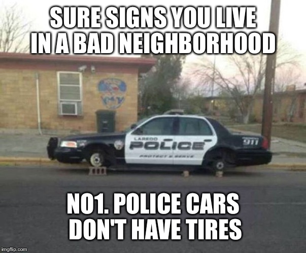 SURE SIGNS YOU LIVE IN A BAD NEIGHBORHOOD NO1. POLICE CARS DON'T HAVE TIRES | made w/ Imgflip meme maker
