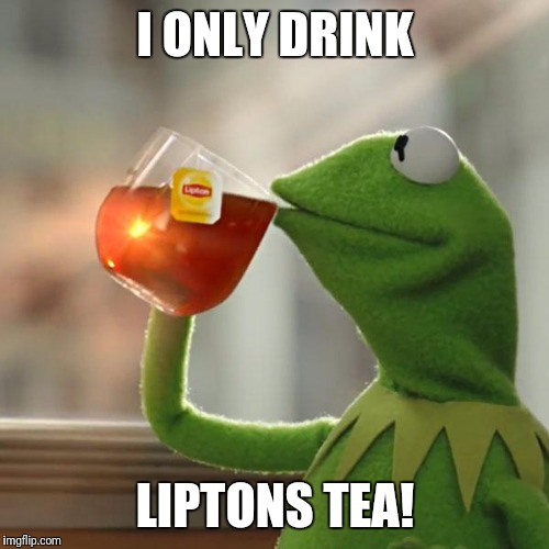But Thats None Of My Business Meme | I ONLY DRINK LIPTONS TEA! | image tagged in memes,but thats none of my business,kermit the frog | made w/ Imgflip meme maker